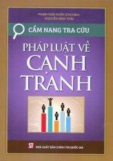 Cẩm Nang Tra Cứu Pháp Luật Về Cạnh Tranh - Phạm Hoài Huấn,Nguyễn Đình Thái