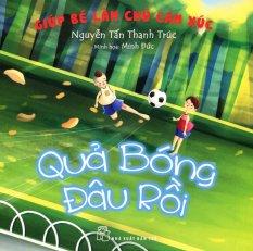 Giúp Bé Làm Chủ Cảm Xúc - Quả Bóng Đâu Rồi - Nguyễn Tấn Thanh Trúc,Minh Đức