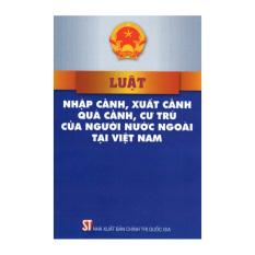 Luật Nhập Cảnh, Xuất Cảnh, Quá Cảnh, Cư Trú Của Người Nước Ngoài Tại Việt Nam