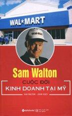 Sam Walton - Cuộc Đời Kinh Doanh Tại Mỹ (Tái Bản 2015) - John Huey,Sam Walton,Nhiều dịch giả
