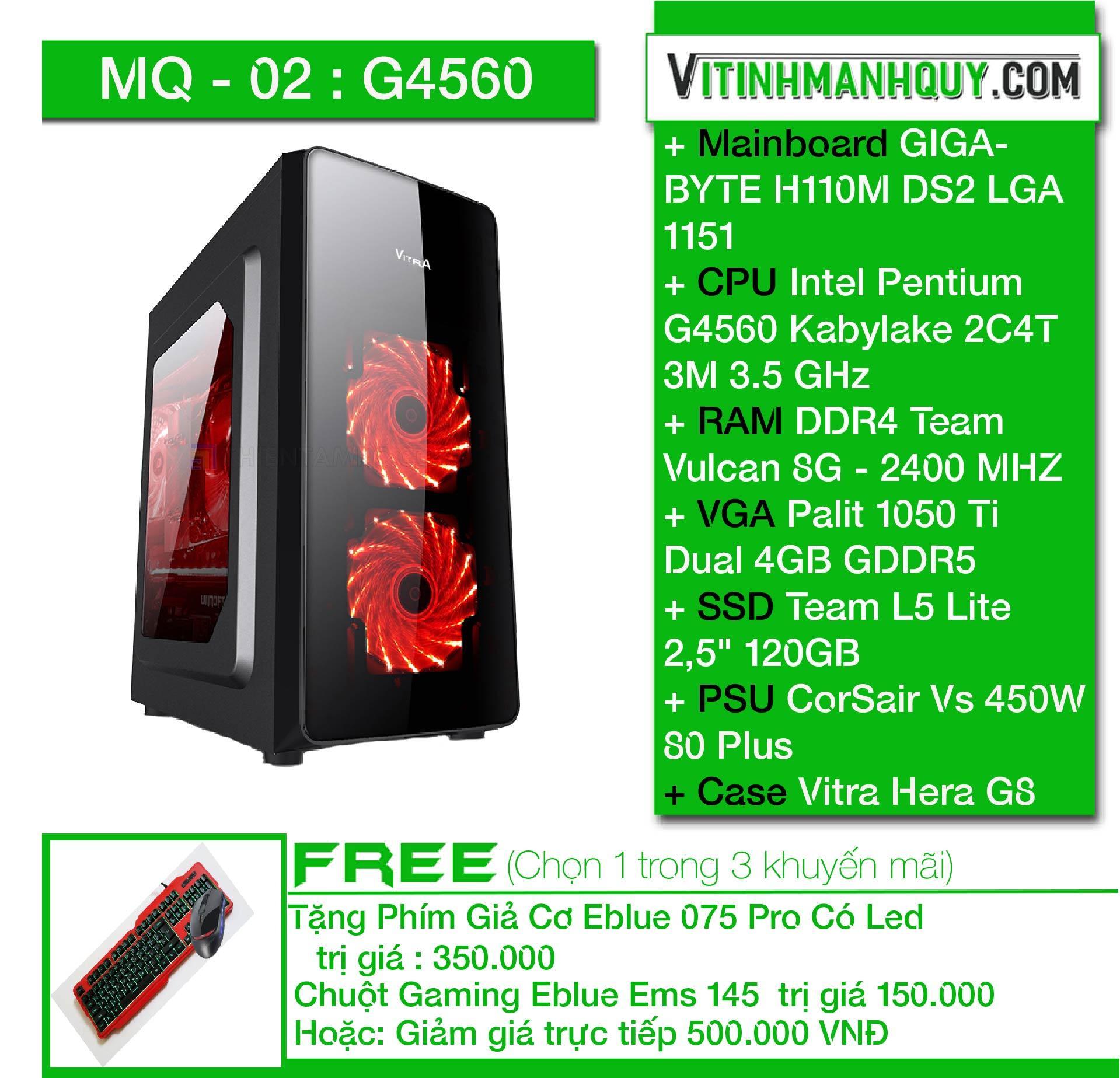 Hình ảnh MQ02G4560 - may bo HI END chuyen game - CaseVitra Hera G8 Black - Intel Pentium G4560 Kabylake 2C4T 3M 3.5 GHz - VGAPalit 1050 Ti Dual 4GBGDDR5 - DDR4 Team Vulcan 8G - 2400 MHZ - SSD Team L5 Lite 2,5
