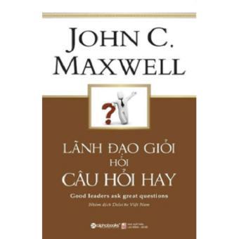 Lãnh Đạo Giỏi Hỏi Câu Hỏi Hay - John C. Maxwell