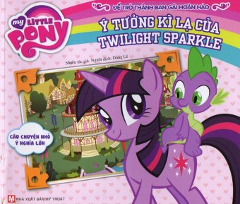 My Little Pony - Ý Tưởng Kì Lạ Của Twilight Sparkle - Nhiều TácGiả,Dung Lê
