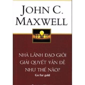 Nhà Lãnh Đạo Giỏi Giải Quyết Vấn Đề Như Thế Nào? - John C. Maxwell